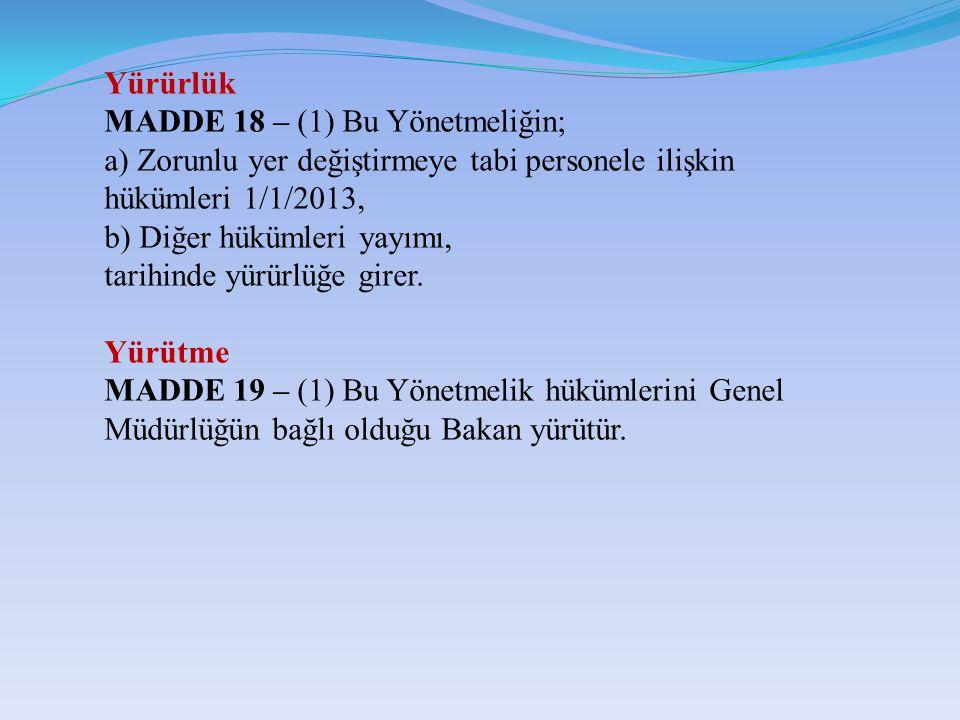 Yürürlük MADDE 18 – (1) Bu Yönetmeliğin; a) Zorunlu yer değiştirmeye tabi personele ilişkin hükümleri 1/1/2013,