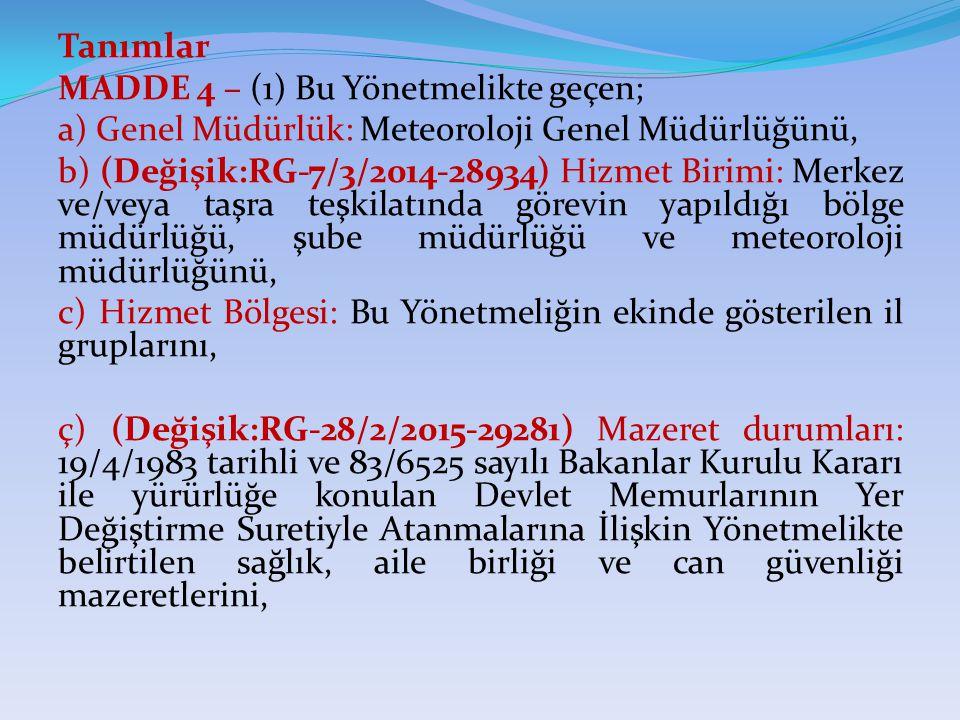Tanımlar MADDE 4 – (1) Bu Yönetmelikte geçen; a) Genel Müdürlük: Meteoroloji Genel Müdürlüğünü, b) (Değişik:RG-7/3/2014-28934) Hizmet Birimi: Merkez ve/veya taşra teşkilatında görevin yapıldığı bölge müdürlüğü, şube müdürlüğü ve meteoroloji müdürlüğünü, c) Hizmet Bölgesi: Bu Yönetmeliğin ekinde gösterilen il gruplarını, ç) (Değişik:RG-28/2/2015-29281) Mazeret durumları: 19/4/1983 tarihli ve 83/6525 sayılı Bakanlar Kurulu Kararı ile yürürlüğe konulan Devlet Memurlarının Yer Değiştirme Suretiyle Atanmalarına İlişkin Yönetmelikte belirtilen sağlık, aile birliği ve can güvenliği mazeretlerini,
