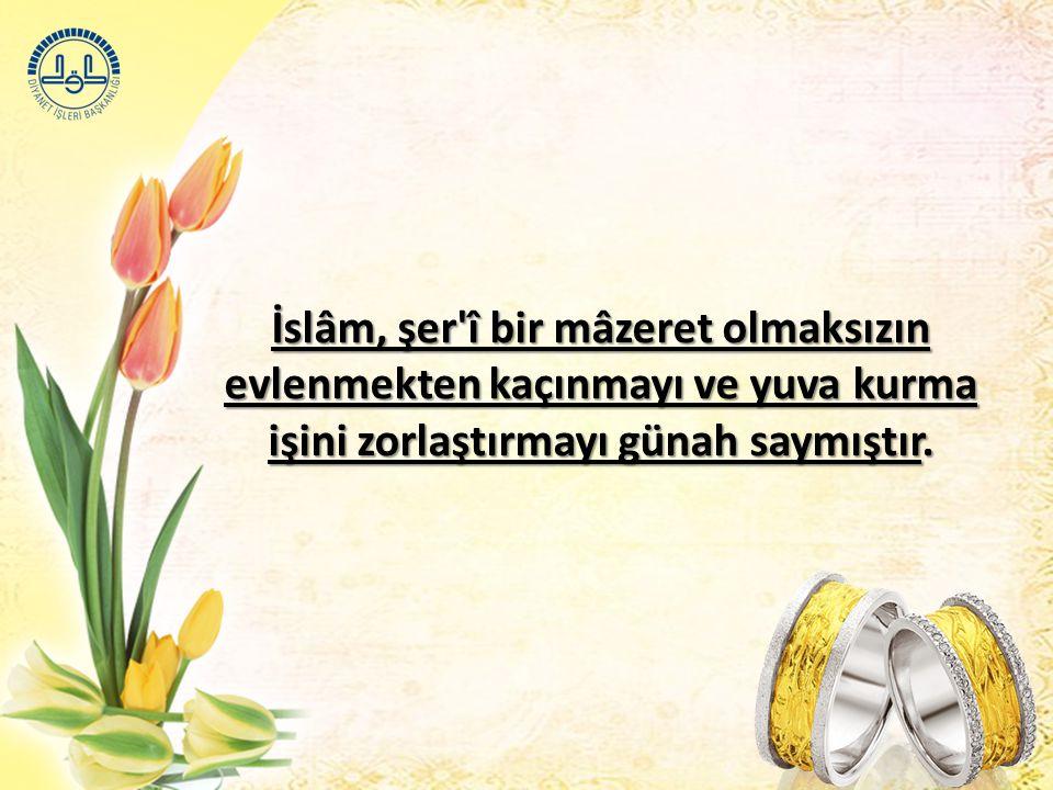 İslâm, şer î bir mâzeret olmaksızın evlenmekten kaçınmayı ve yuva kurma işini zorlaştırmayı günah saymıştır.