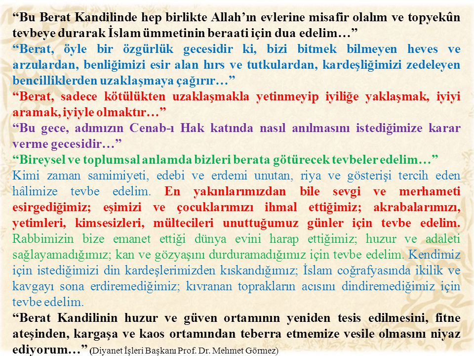 Bu Berat Kandilinde hep birlikte Allah'ın evlerine misafir olalım ve topyekûn tevbeye durarak İslam ümmetinin beraati için dua edelim…