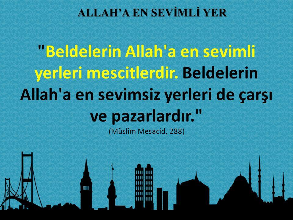 ALLAH'A EN SEVİMLİ YER Beldelerin Allah a en sevimli yerleri mescitlerdir. Beldelerin Allah a en sevimsiz yerleri de çarşı ve pazarlardır.