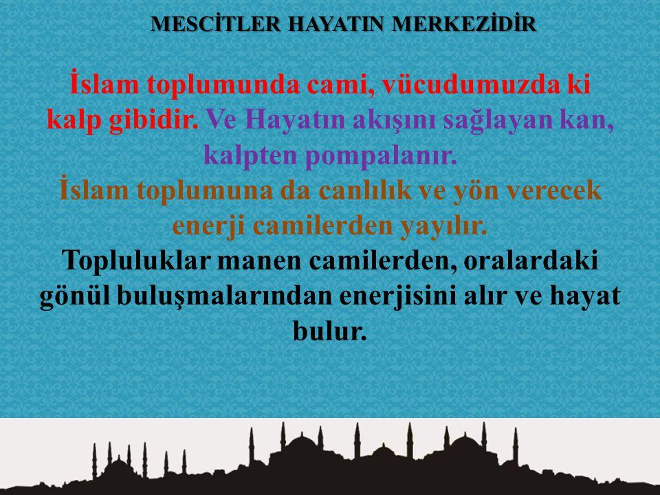 İslam toplumuna da canlılık ve yön verecek enerji camilerden yayılır.