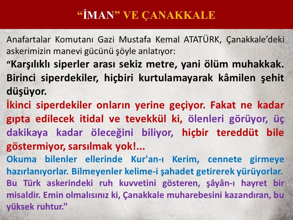 İMAN VE ÇANAKKALE Anafartalar Komutanı Gazi Mustafa Kemal ATATÜRK, Çanakkale'deki askerimizin manevi gücünü şöyle anlatıyor:
