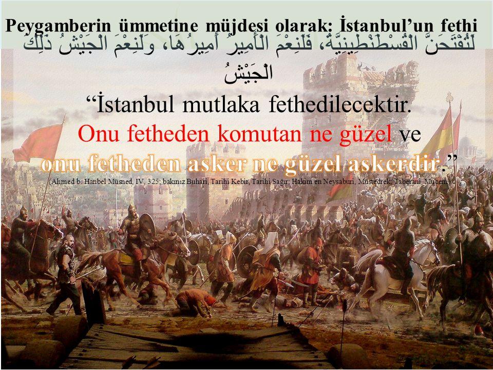 İstanbul mutlaka fethedilecektir. Onu fetheden komutan ne güzel ve
