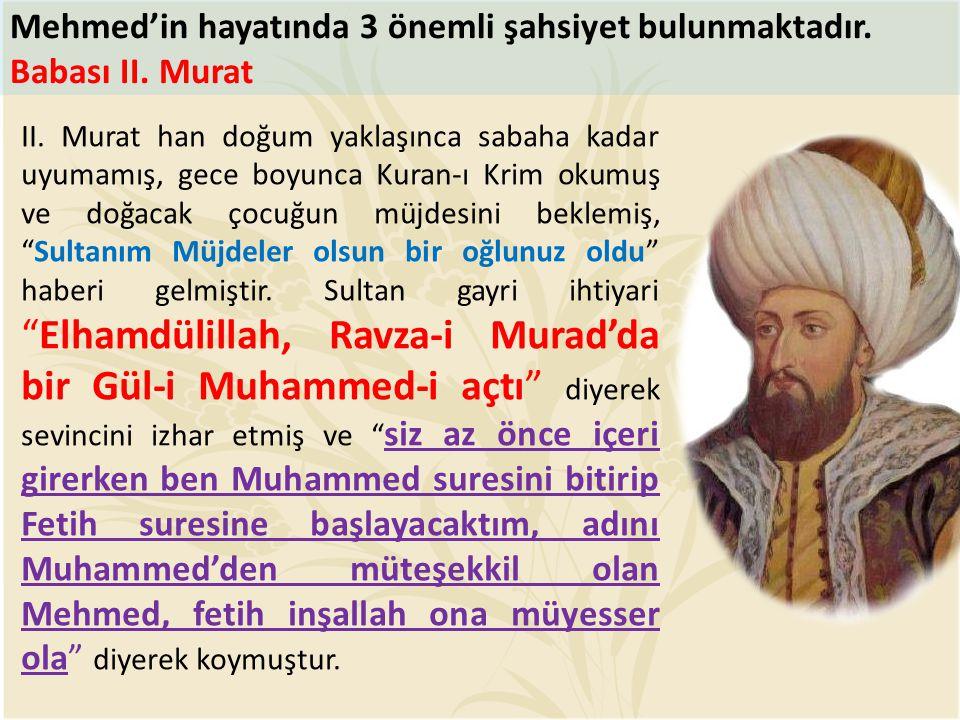 Mehmed'in hayatında 3 önemli şahsiyet bulunmaktadır. Babası II. Murat