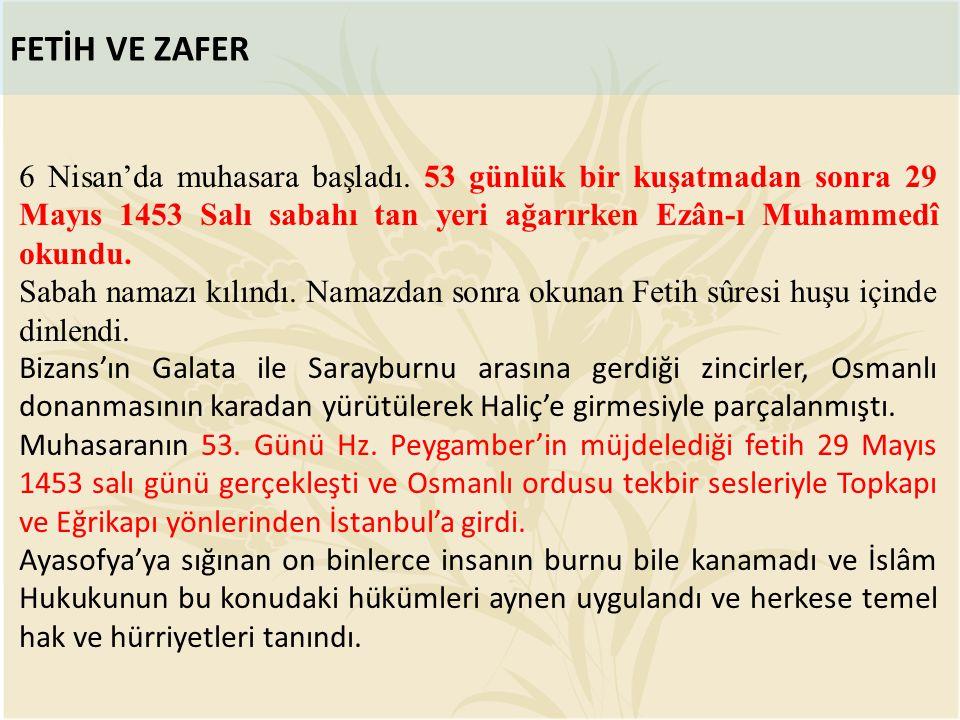 FETİH VE ZAFER 6 Nisan'da muhasara başladı. 53 günlük bir kuşatmadan sonra 29 Mayıs 1453 Salı sabahı tan yeri ağarırken Ezân-ı Muhammedî okundu.
