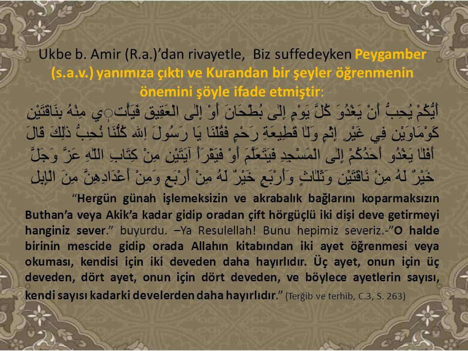 Ukbe b. Amir (R.a.)'dan rivayetle, Biz suffedeyken Peygamber (s.a.v.) yanımıza çıktı ve Kurandan bir şeyler öğrenmenin önemini şöyle ifade etmiştir: