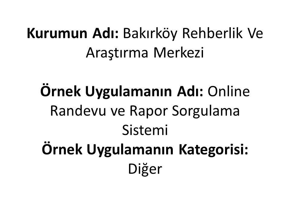 Kurumun Adı: Bakırköy Rehberlik Ve Araştırma Merkezi Örnek Uygulamanın Adı: Online Randevu ve Rapor Sorgulama Sistemi Örnek Uygulamanın Kategorisi: Diğer