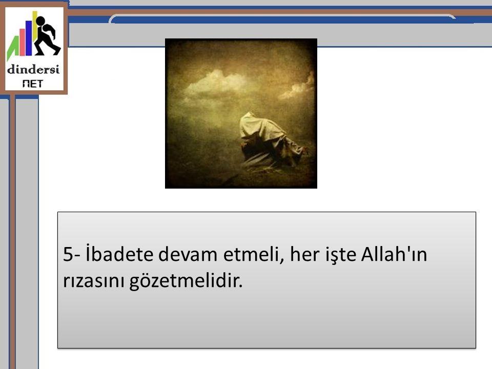 5- İbadete devam etmeli, her işte Allah ın rızasını gözetmelidir.