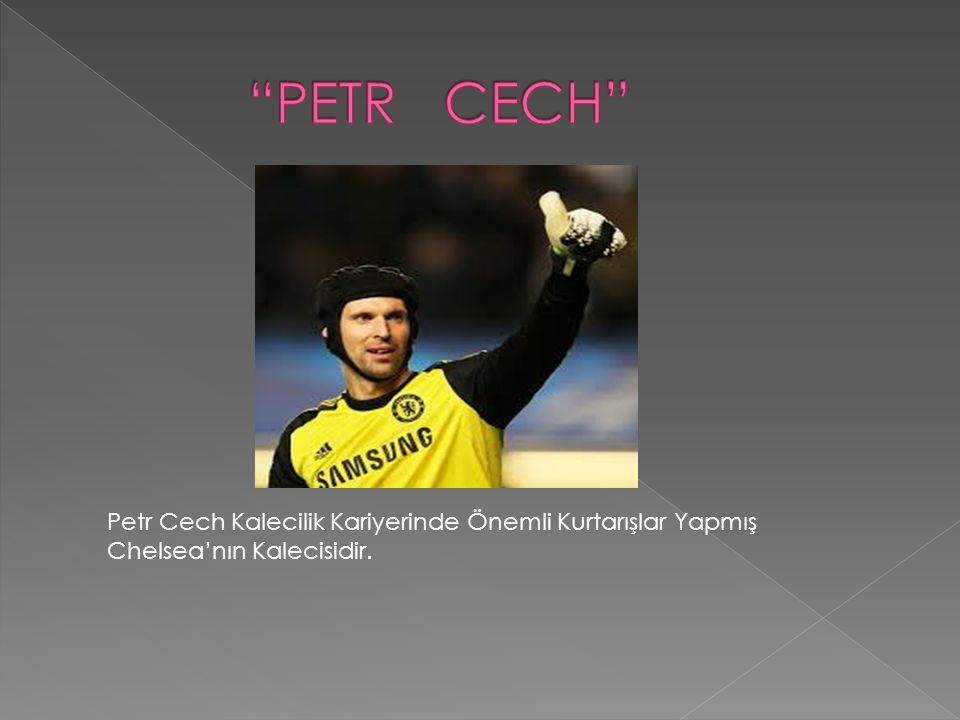 PETR CECH Petr Cech Kalecilik Kariyerinde Önemli Kurtarışlar Yapmış Chelsea'nın Kalecisidir.