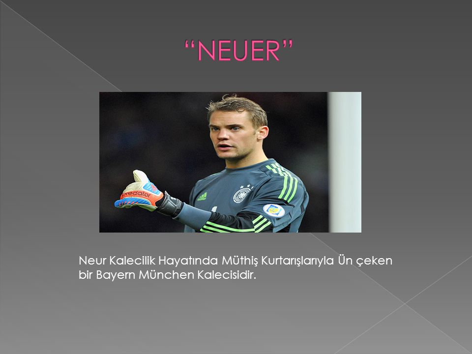 NEUER Neur Kalecilik Hayatında Müthiş Kurtarışlarıyla Ün çeken bir Bayern München Kalecisidir.