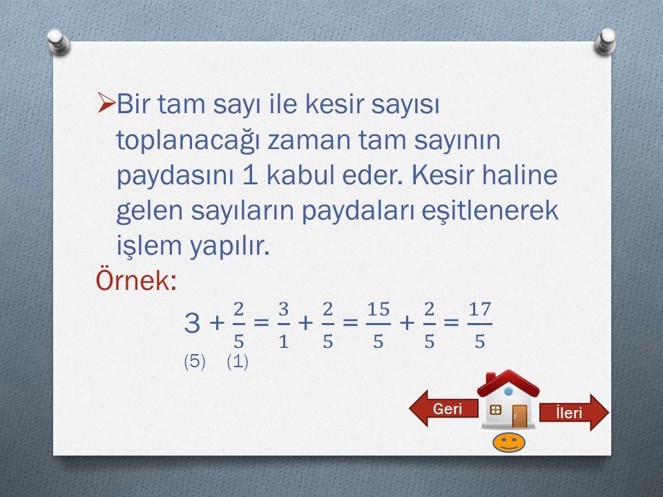 Bir tam sayı ile kesir sayısı toplanacağı zaman tam sayının paydasını 1 kabul eder. Kesir haline gelen sayıların paydaları eşitlenerek işlem yapılır.