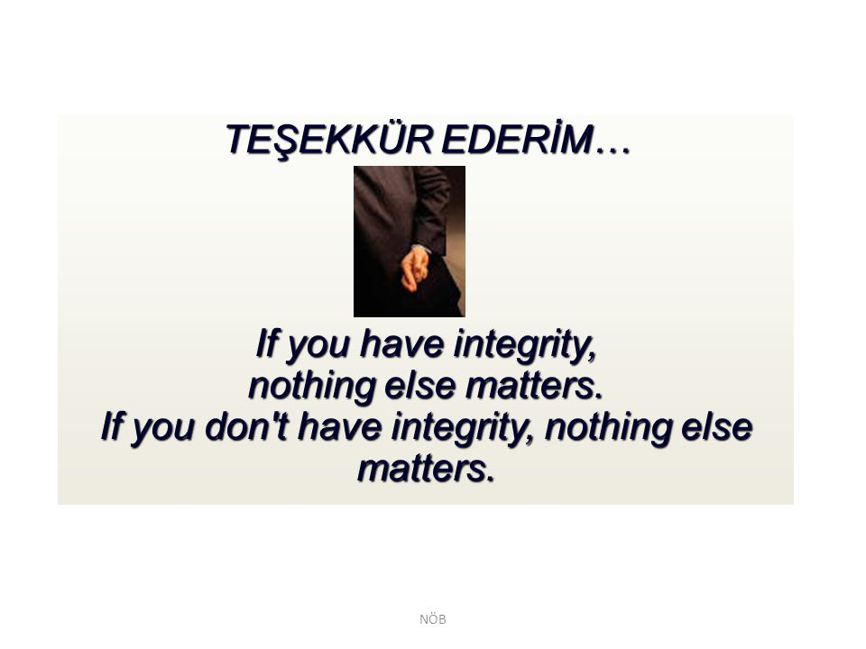 TEŞEKKÜR EDERİM… If you have integrity, nothing else matters. If you don t have integrity, nothing else matters.