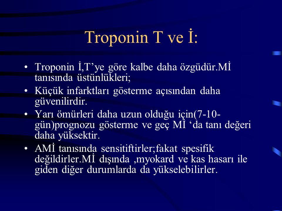 Troponin T ve İ: Troponin İ,T'ye göre kalbe daha özgüdür.Mİ tanısında üstünlükleri; Küçük infarktları gösterme açısından daha güvenilirdir.