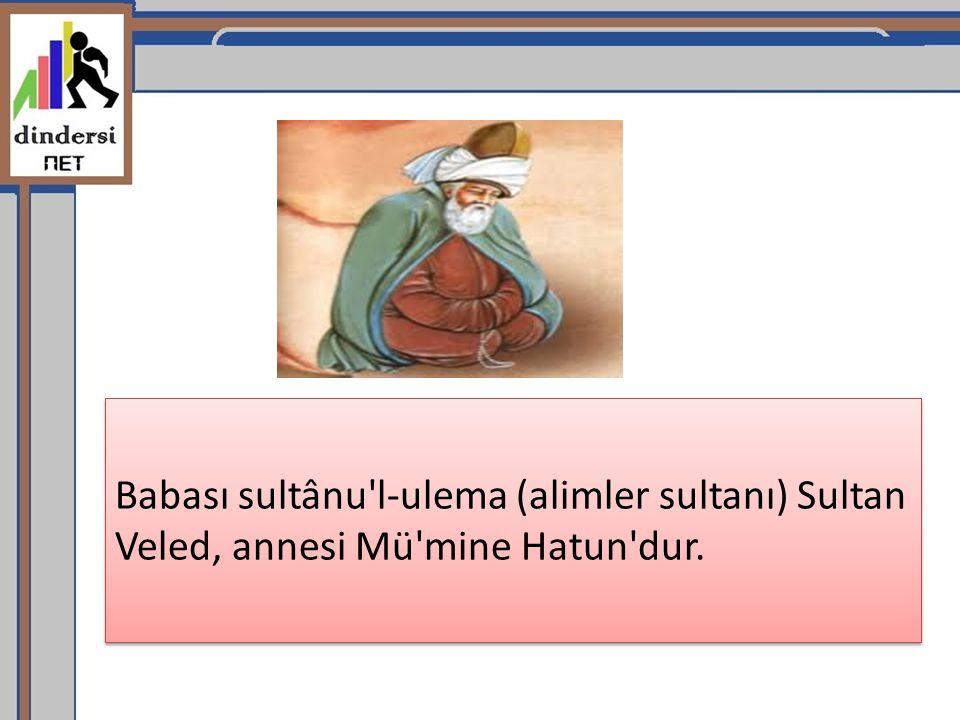 Babası sultânu l-ulema (alimler sultanı) Sultan Veled, annesi Mü mine Hatun dur.