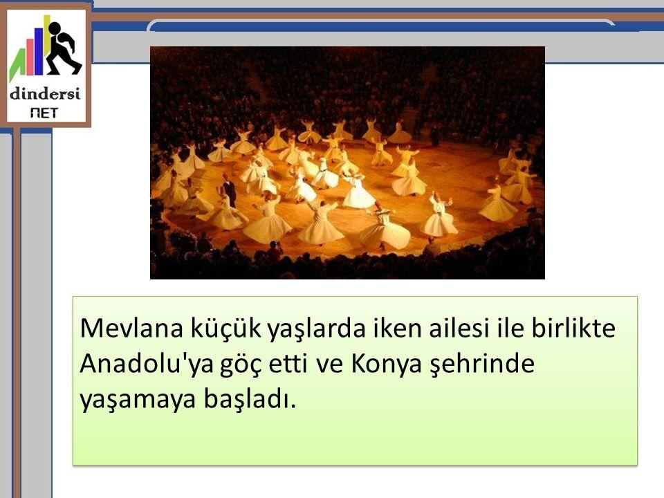 Mevlana küçük yaşlarda iken ailesi ile birlikte Anadolu ya göç etti ve Konya şehrinde yaşamaya başladı.