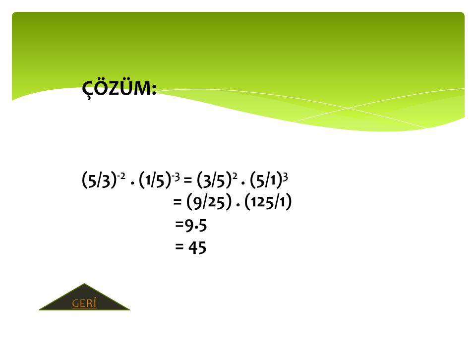 ÇÖZÜM: (5/3)-2 . (1/5)-3 = (3/5)2 . (5/1)3 = (9/25) . (125/1) =9.5