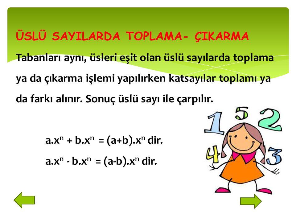 ÜSLÜ SAYILARDA TOPLAMA- ÇIKARMA Tabanları aynı, üsleri eşit olan üslü sayılarda toplama ya da çıkarma işlemi yapılırken katsayılar toplamı ya da farkı alınır. Sonuç üslü sayı ile çarpılır.