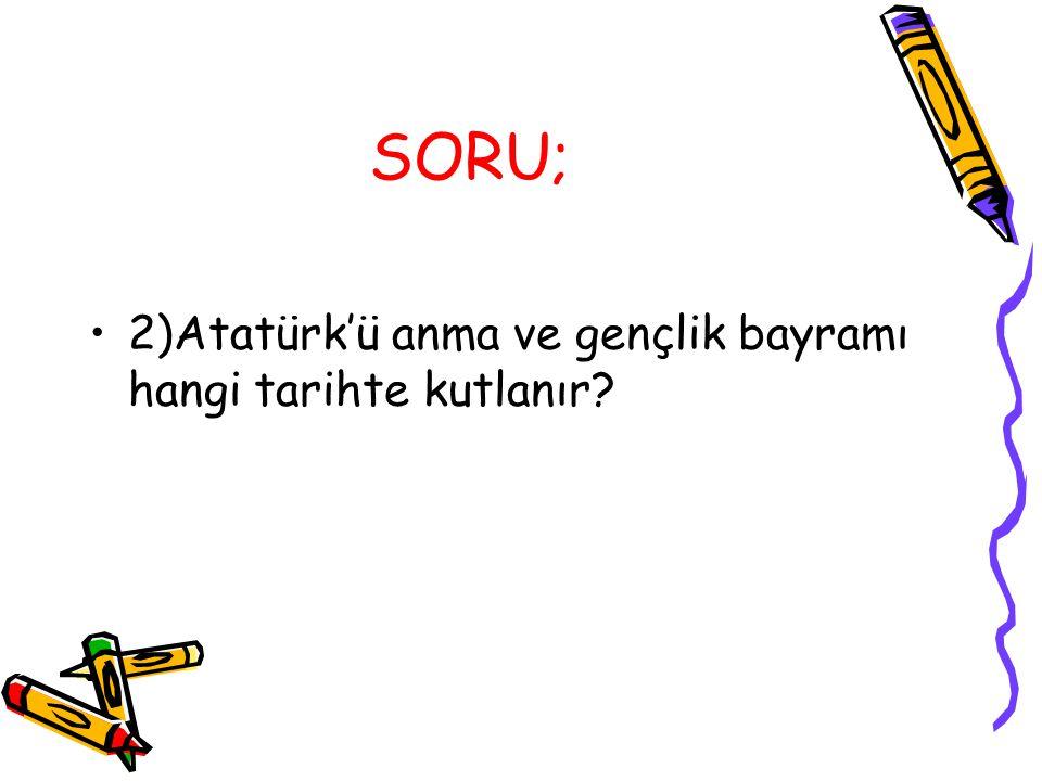 SORU; 2)Atatürk'ü anma ve gençlik bayramı hangi tarihte kutlanır