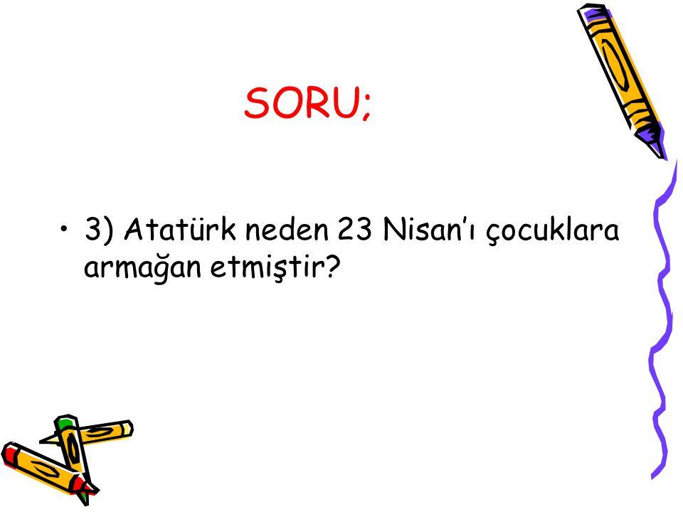 SORU; 3) Atatürk neden 23 Nisan'ı çocuklara armağan etmiştir