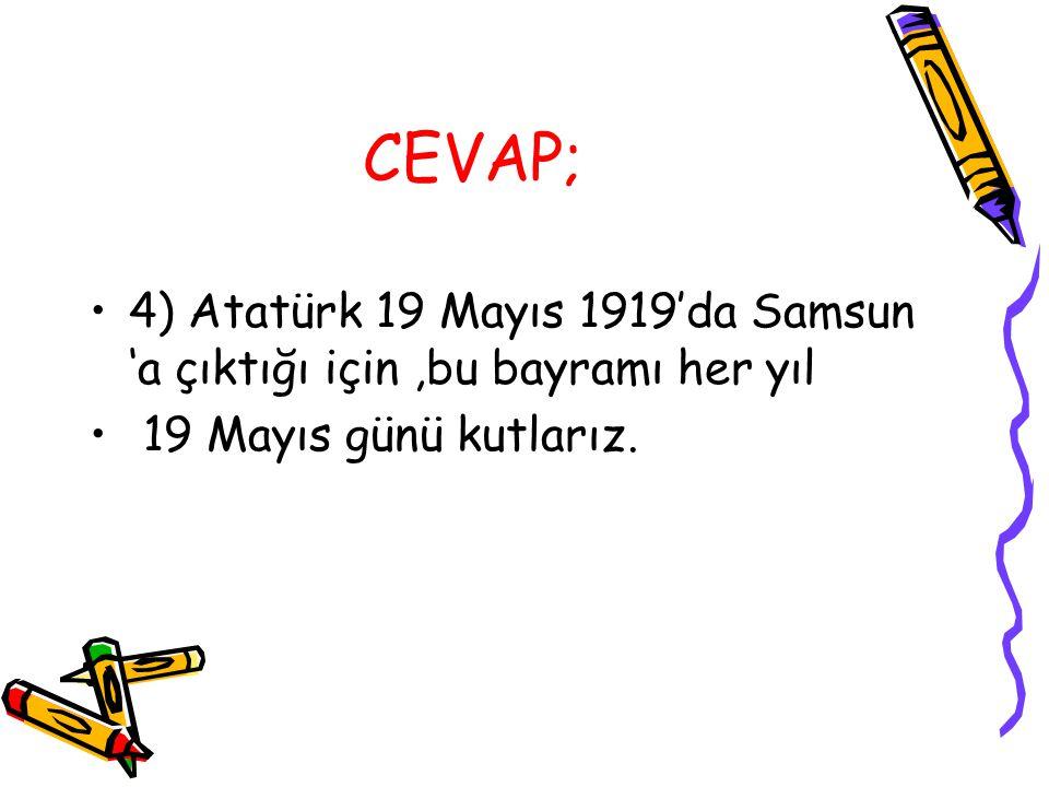 CEVAP; 4) Atatürk 19 Mayıs 1919'da Samsun 'a çıktığı için ,bu bayramı her yıl.