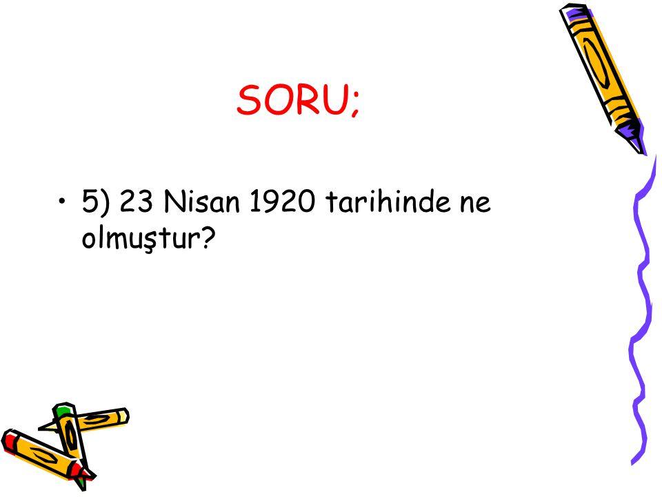 SORU; 5) 23 Nisan 1920 tarihinde ne olmuştur