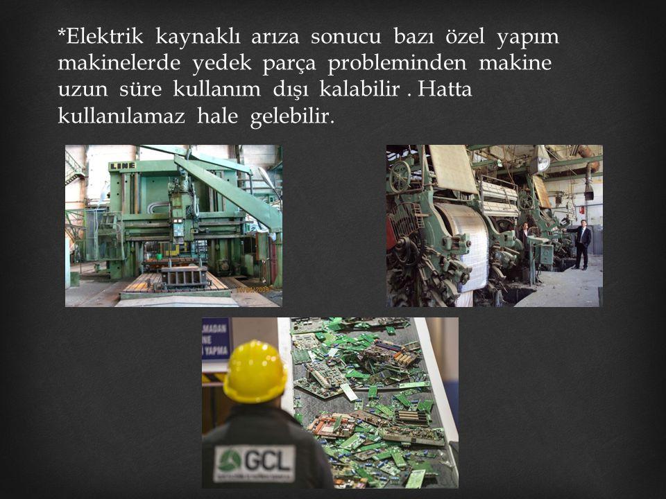 *Elektrik kaynaklı arıza sonucu bazı özel yapım makinelerde yedek parça probleminden makine uzun süre kullanım dışı kalabilir .