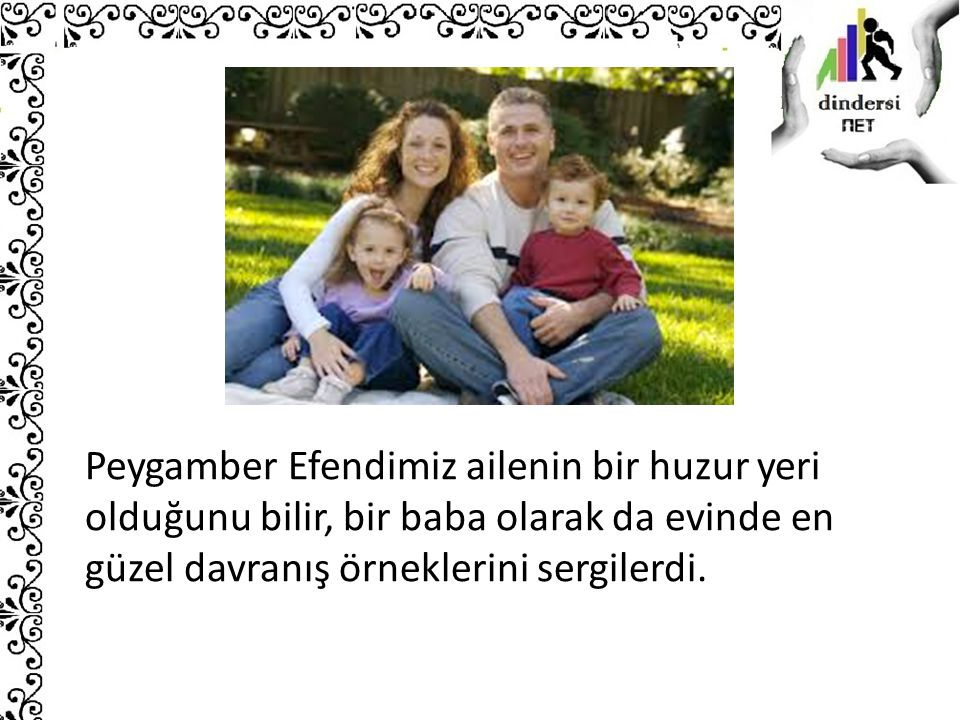 Peygamber Efendimiz ailenin bir huzur yeri olduğunu bilir, bir baba olarak da evinde en güzel davranış örneklerini sergilerdi.