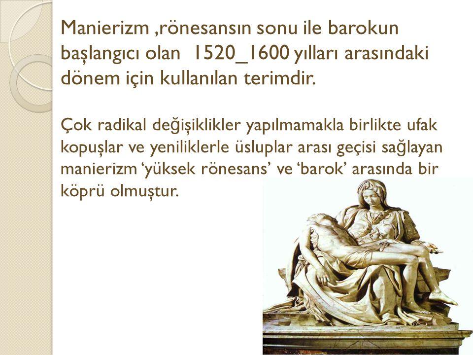 Manierizm ,rönesansın sonu ile barokun başlangıcı olan 1520_1600 yılları arasındaki dönem için kullanılan terimdir.