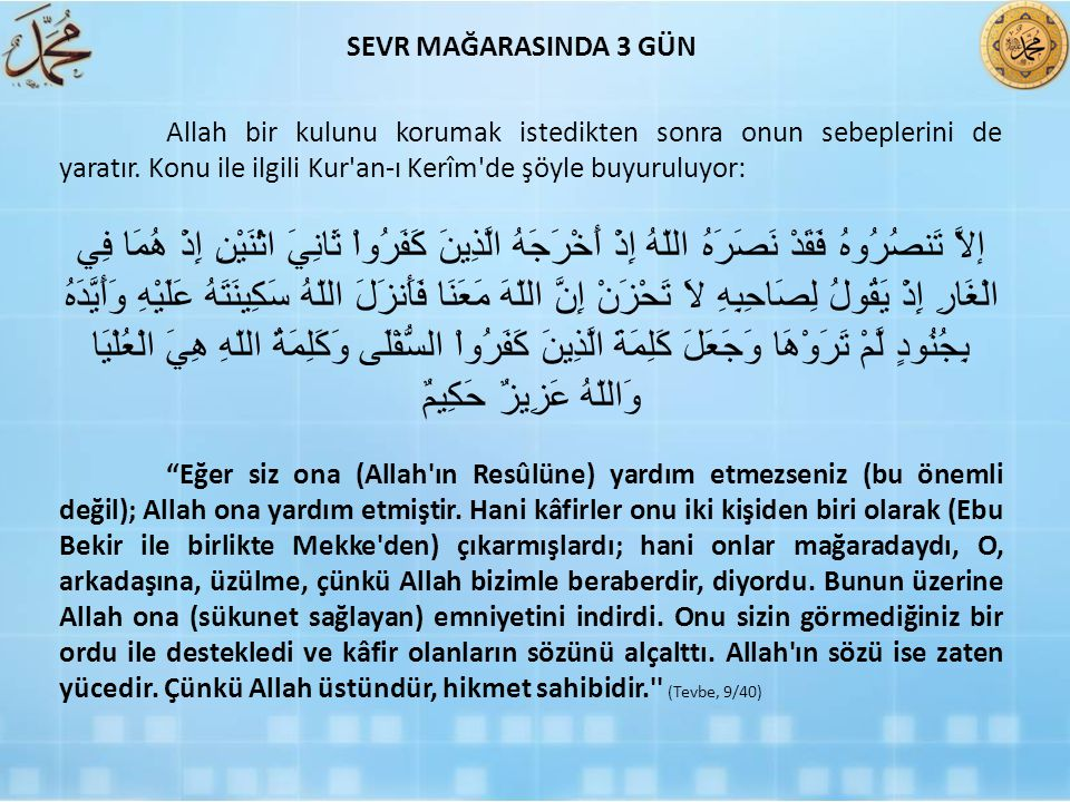 SEVR MAĞARASINDA 3 GÜN Allah bir kulunu korumak istedikten sonra onun sebeplerini de yaratır. Konu ile ilgili Kur an-ı Kerîm de şöyle buyuruluyor: