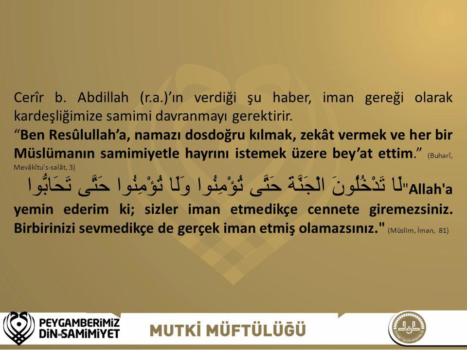 Cerîr b. Abdillah (r.a.)'ın verdiği şu haber, iman gereği olarak kardeşliğimize samimi davranmayı gerektirir.