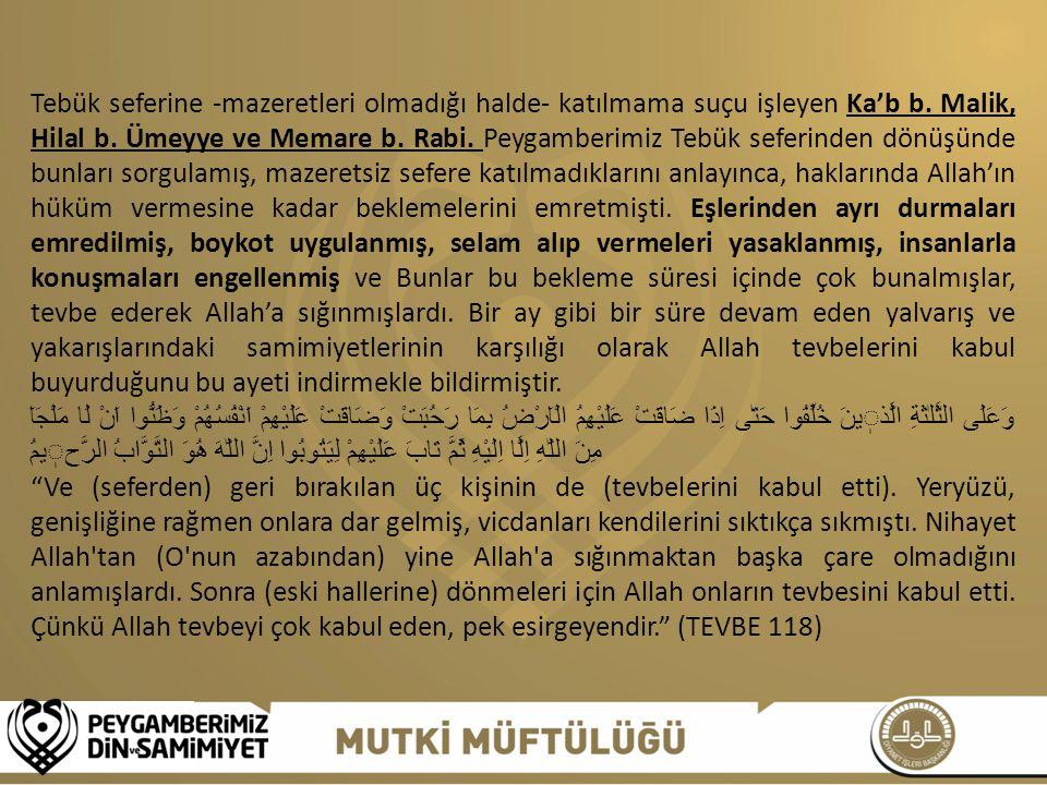 Tebük seferine -mazeretleri olmadığı halde- katılmama suçu işleyen Ka'b b. Malik, Hilal b. Ümeyye ve Memare b. Rabi. Peygamberimiz Tebük seferinden dönüşünde bunları sorgulamış, mazeretsiz sefere katılmadıklarını anlayınca, haklarında Allah'ın hüküm vermesine kadar beklemelerini emretmişti. Eşlerinden ayrı durmaları emredilmiş, boykot uygulanmış, selam alıp vermeleri yasaklanmış, insanlarla konuşmaları engellenmiş ve Bunlar bu bekleme süresi içinde çok bunalmışlar, tevbe ederek Allah'a sığınmışlardı. Bir ay gibi bir süre devam eden yalvarış ve yakarışlarındaki samimiyetlerinin karşılığı olarak Allah tevbelerini kabul buyurduğunu bu ayeti indirmekle bildirmiştir.