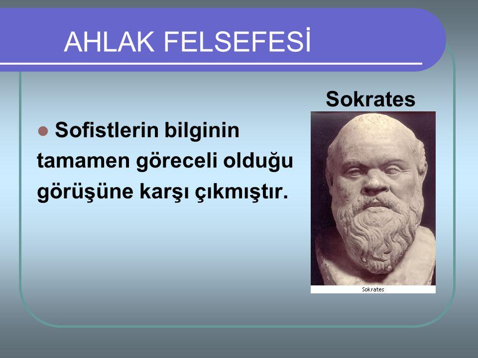 AHLAK FELSEFESİ Sokrates Sofistlerin bilginin tamamen göreceli olduğu