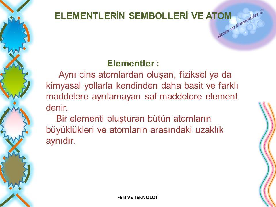 Elementler : Aynı cins atomlardan oluşan, fiziksel ya da kimyasal yollarla kendinden daha basit ve farklı maddelere ayrılamayan saf maddelere element denir. Bir elementi oluşturan bütün atomların büyüklükleri ve atomların arasındaki uzaklık aynıdır.