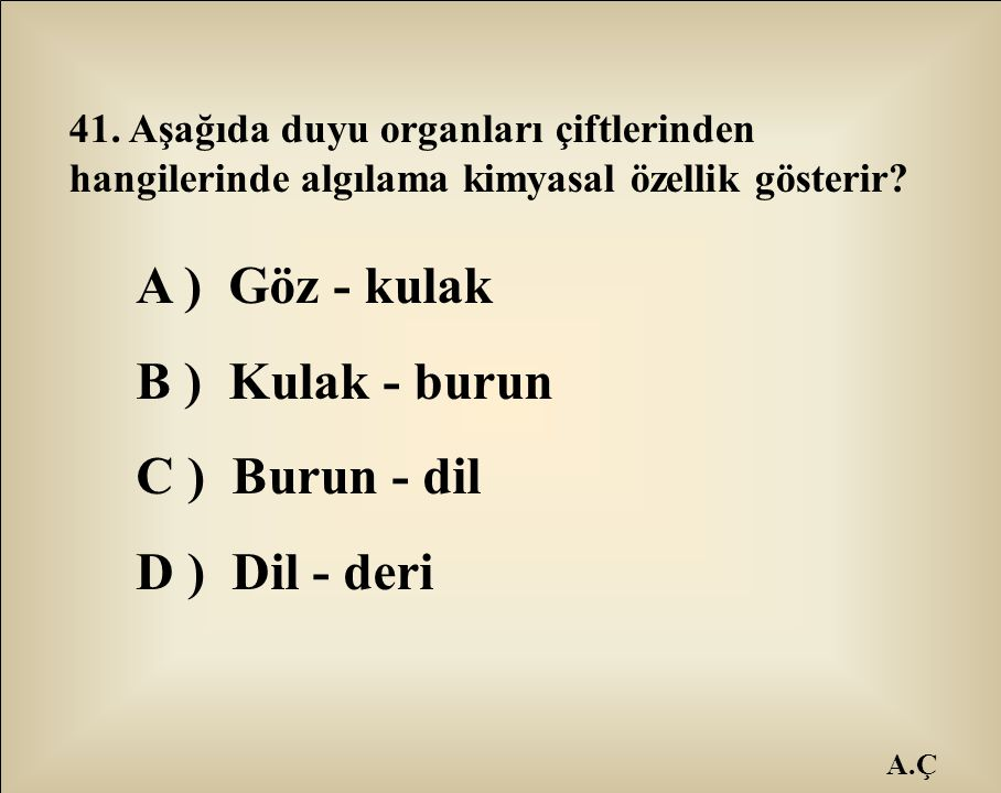 A ) Göz - kulak B ) Kulak - burun C ) Burun - dil D ) Dil - deri