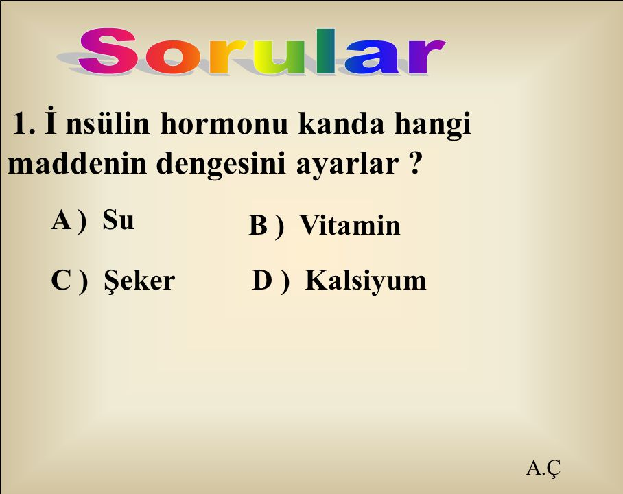 Sorular A ) Su B ) Vitamin C ) Şeker A.Ç