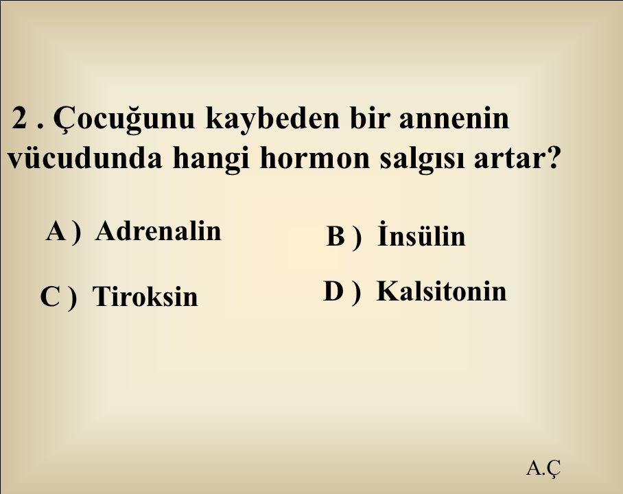 A ) Adrenalin C ) Tiroksin A.Ç