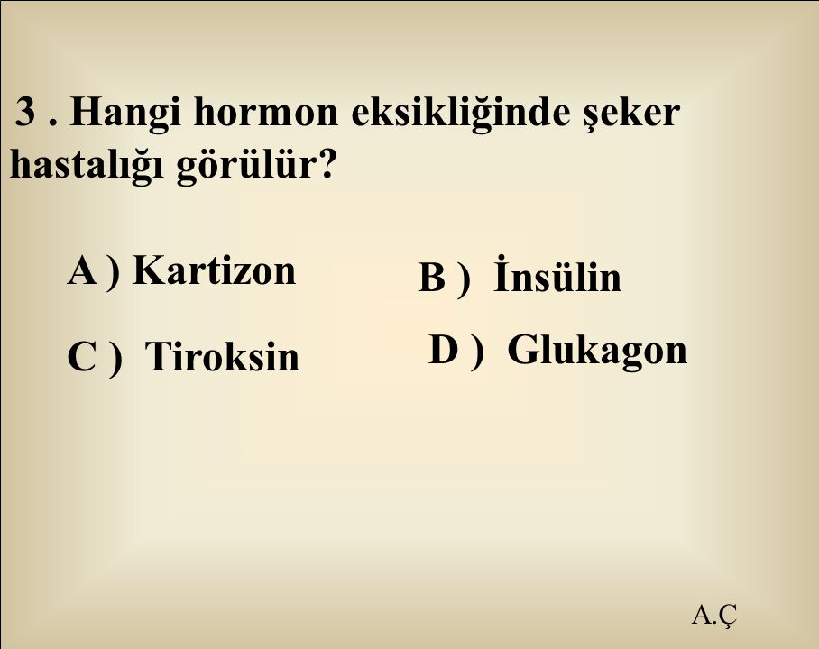 A ) Kartizon C ) Tiroksin A.Ç