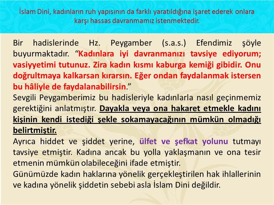 İslam Dini, kadınların ruh yapısının da farklı yaratıldığına işaret ederek onlara karşı hassas davranmamız istenmektedir.