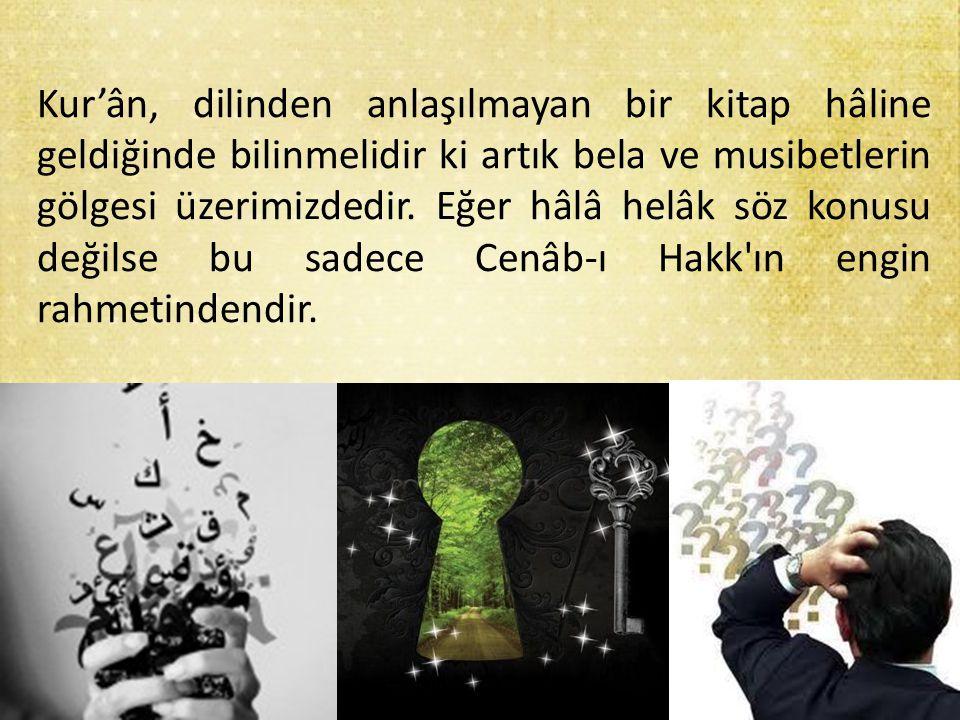 Kur'ân, dilinden anlaşılmayan bir kitap hâline geldiğinde bilinmelidir ki artık bela ve musibetlerin gölgesi üzerimizdedir.