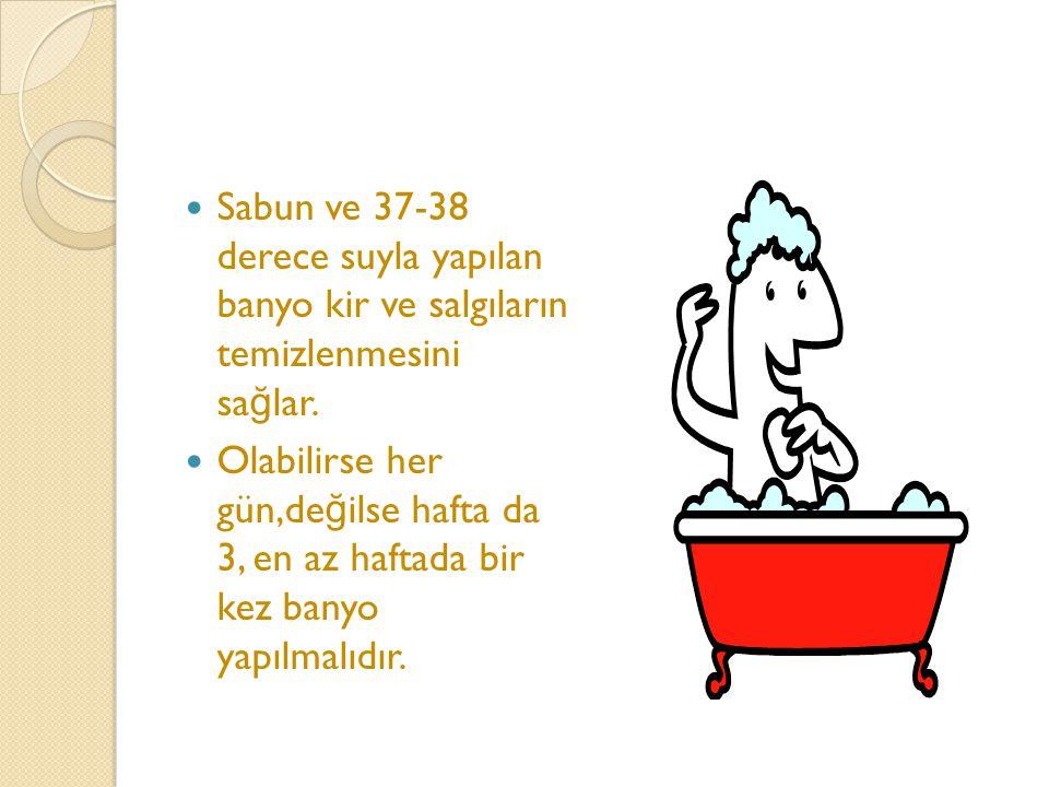 Sabun ve 37-38 derece suyla yapılan banyo kir ve salgıların temizlenmesini sağlar.