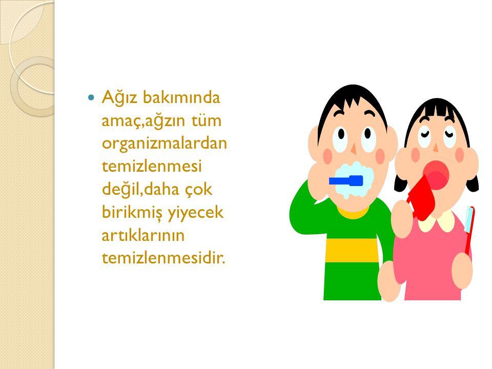Ağız bakımında amaç,ağzın tüm organizmalardan temizlenmesi değil,daha çok birikmiş yiyecek artıklarının temizlenmesidir.