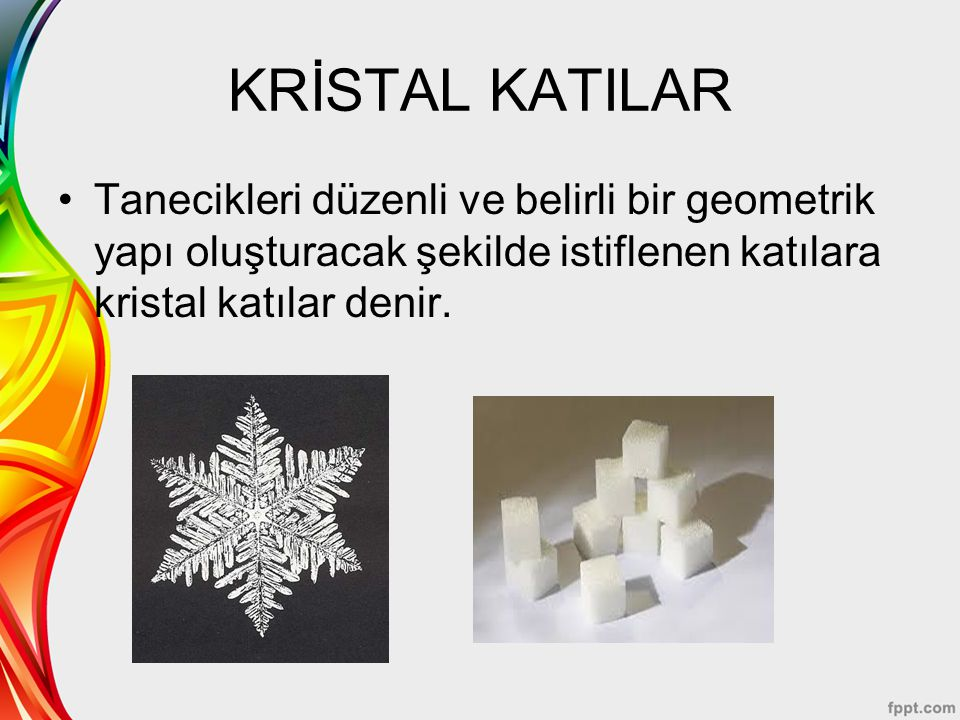 KRİSTAL KATILAR Tanecikleri düzenli ve belirli bir geometrik yapı oluşturacak şekilde istiflenen katılara kristal katılar denir.