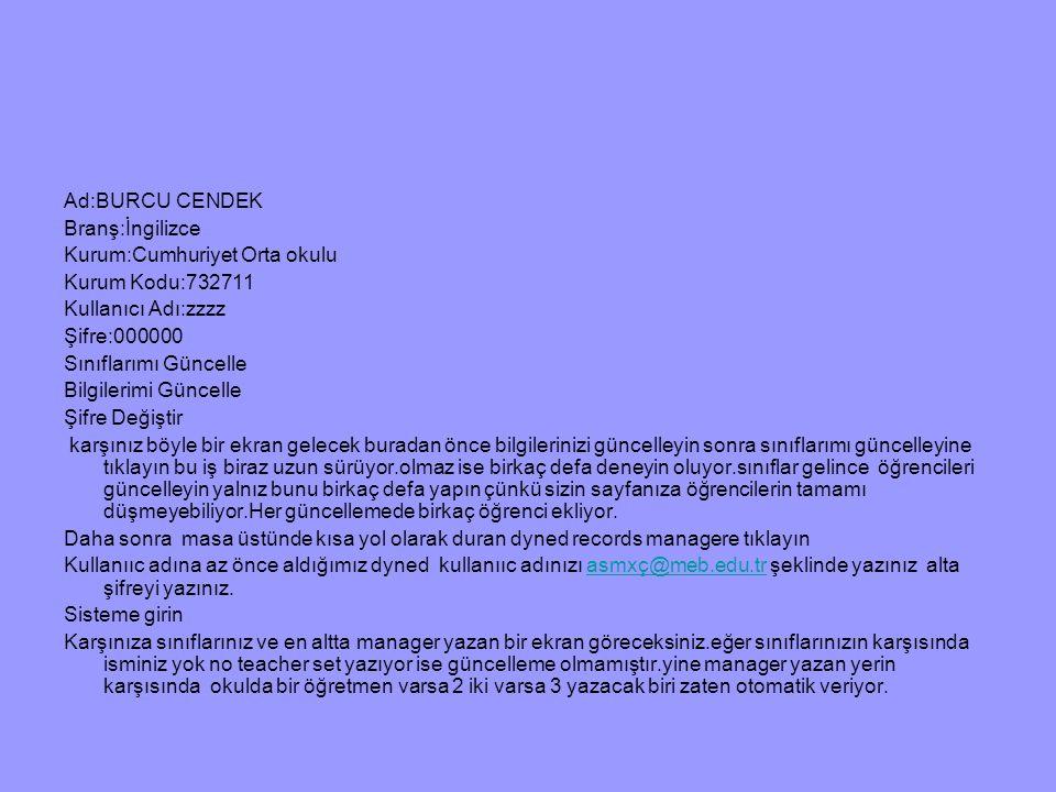 Ad:BURCU CENDEK Branş:İngilizce. Kurum:Cumhuriyet Orta okulu. Kurum Kodu:732711. Kullanıcı Adı:zzzz.
