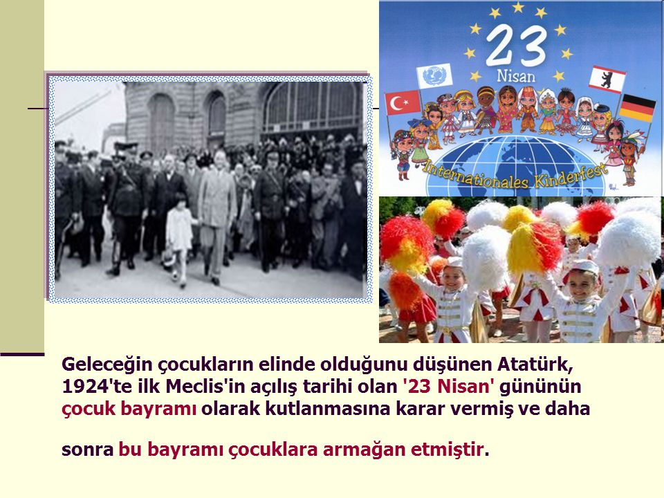 Geleceğin çocukların elinde olduğunu düşünen Atatürk, 1924 te ilk Meclis in açılış tarihi olan 23 Nisan gününün çocuk bayramı olarak kutlanmasına karar vermiş ve daha sonra bu bayramı çocuklara armağan etmiştir.