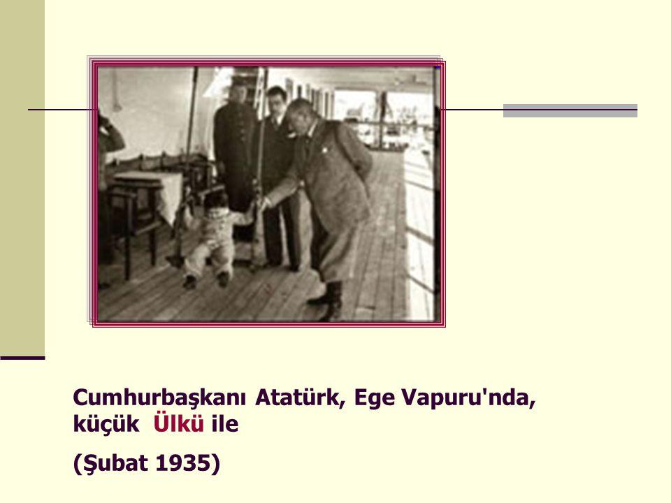 Cumhurbaşkanı Atatürk, Ege Vapuru nda, küçük Ülkü ile (Şubat 1935)