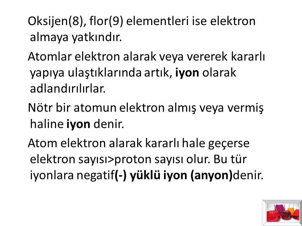 Oksijen(8), flor(9) elementleri ise elektron almaya yatkındır