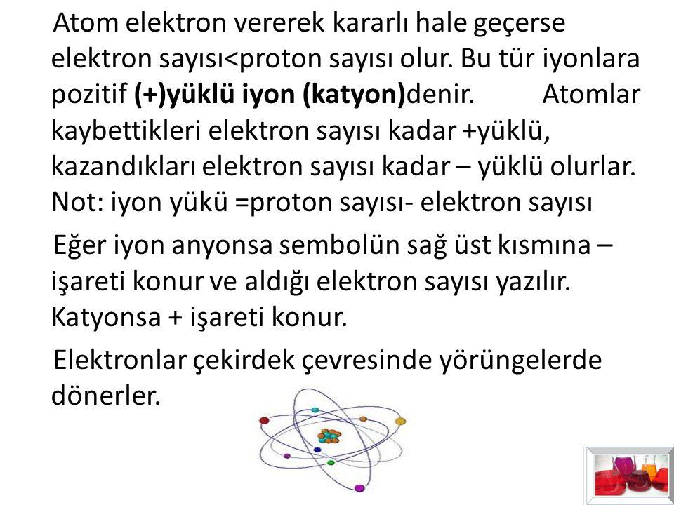 Atom elektron vererek kararlı hale geçerse elektron sayısı<proton sayısı olur.
