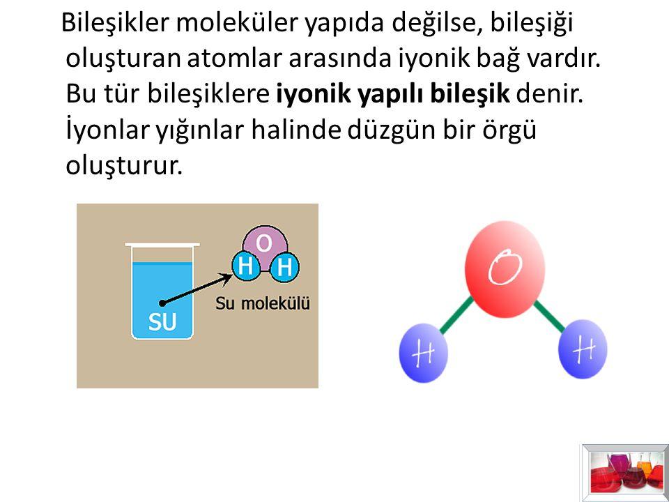 Bileşikler moleküler yapıda değilse, bileşiği oluşturan atomlar arasında iyonik bağ vardır.