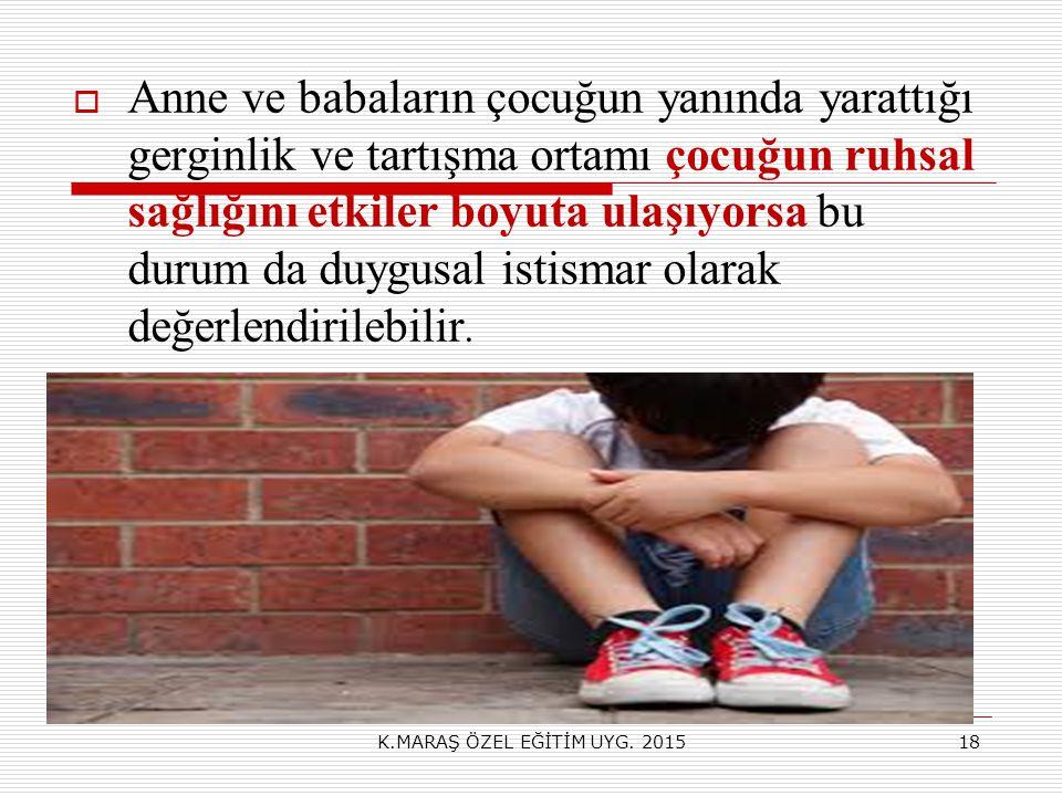 Anne ve babaların çocuğun yanında yarattığı gerginlik ve tartışma ortamı çocuğun ruhsal sağlığını etkiler boyuta ulaşıyorsa bu durum da duygusal istismar olarak değerlendirilebilir.